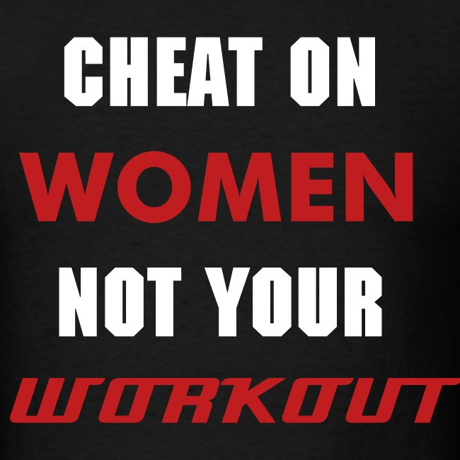 Cheat on Women not your workout T shirt