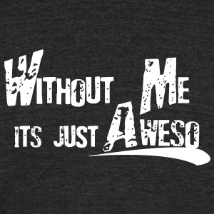 Without Me T-Shirts - Unisex Tri-Blend T-Shirt by American Apparel