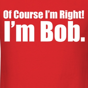 of course i'm right i'm bob - Men's T-Shirt
