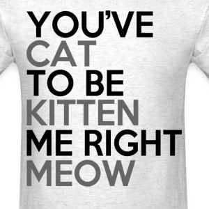 you've cat to be kitten right meow - Men's T-Shirt