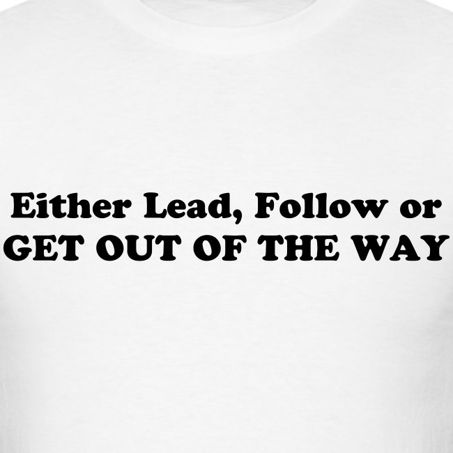 EITHER LEAD, FOLLOW OR GET OUT OF THE WAY