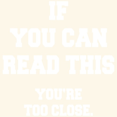 If You Can Read This - You Are Too Close