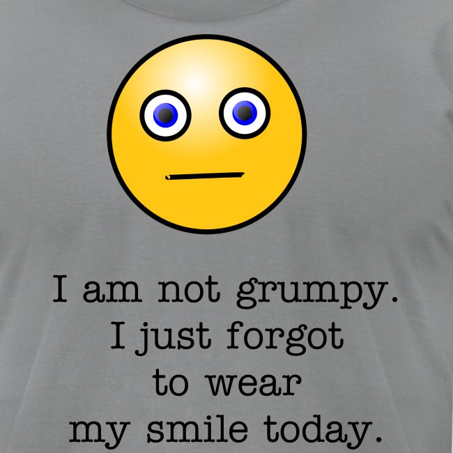 I am not grumpy. I just forgot to wear my smile today.