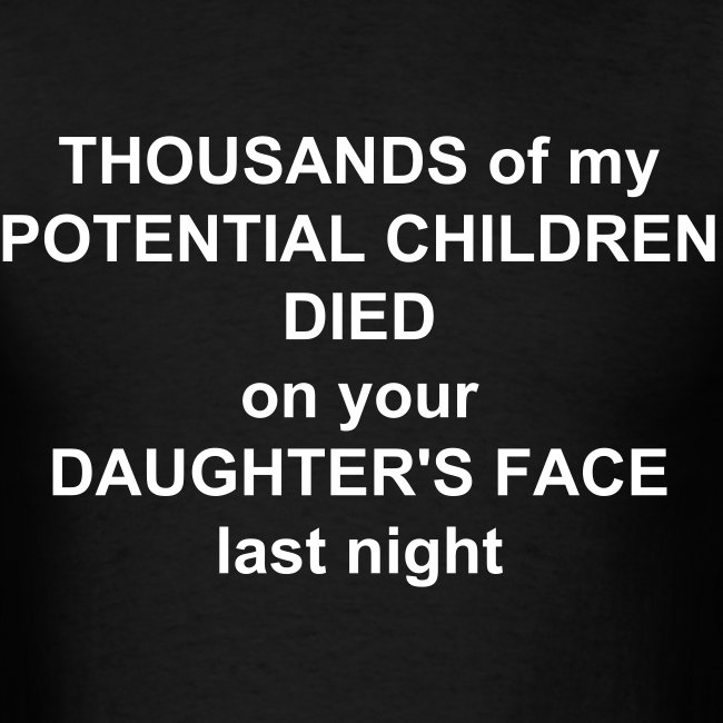 Thousands Of My Potential Children Died On Your Daughter's Face Last Night