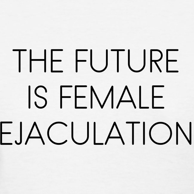 The Future Is Female Ejaculation shirt