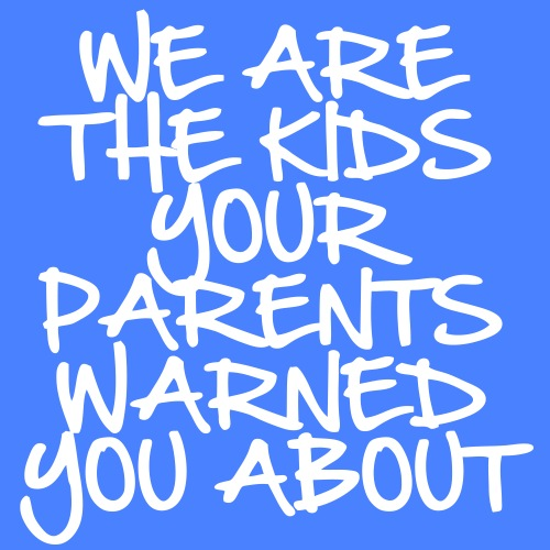 We Are The Kids Your Parents Warned You About