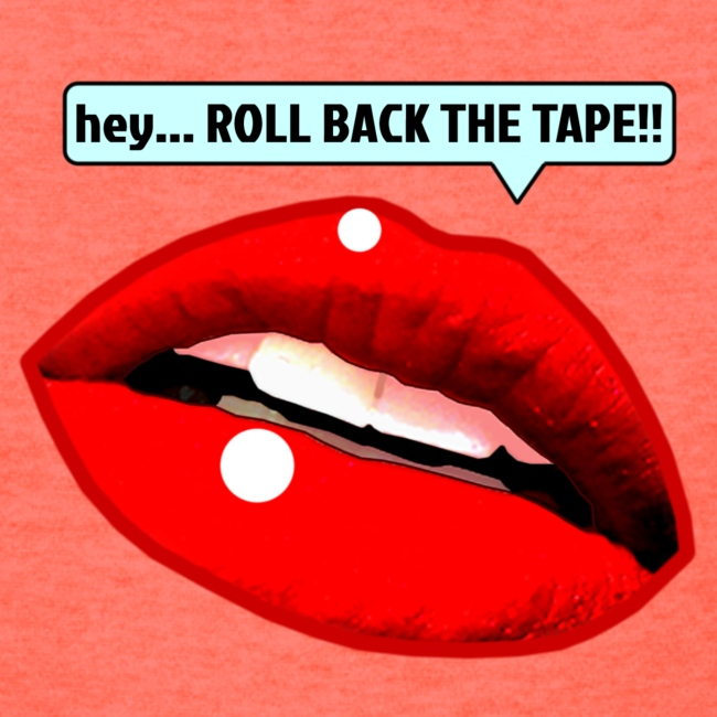 hey... ROLL BACK THE TAPE!!