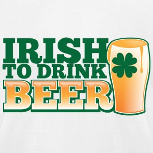 IRISH TO HAVE BEER PINT shamrock ST PATTYS DAY T-Shirts - Men's T-Shirt by American Apparel