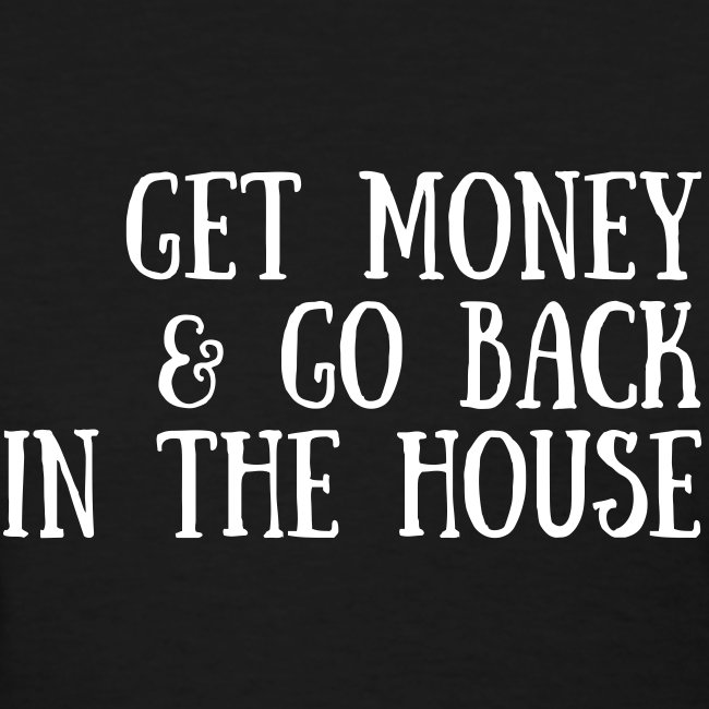 Get Money & Go Back In The House