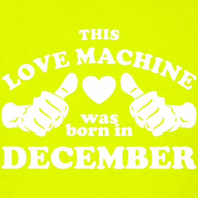 This Love Machine Was Born In December