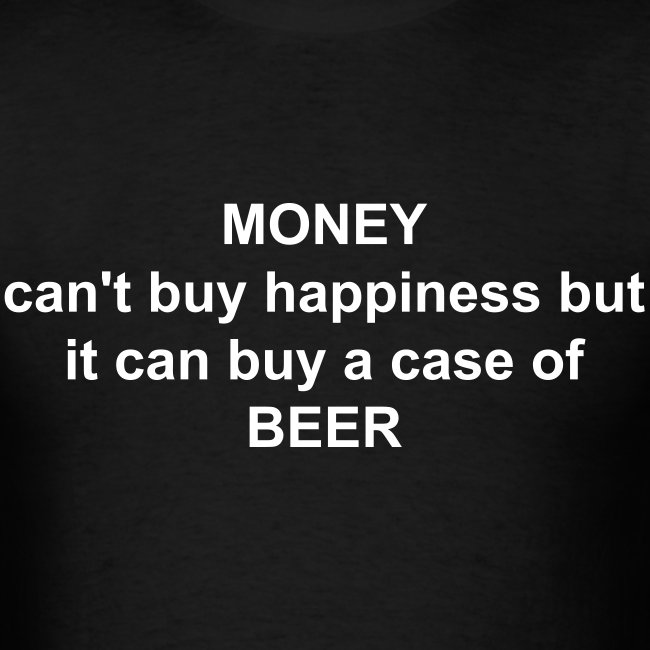 MONEY can't buy happiness but it can buy a case of BEER