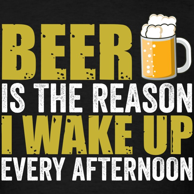 BEER is the reason I wake up every afternoon