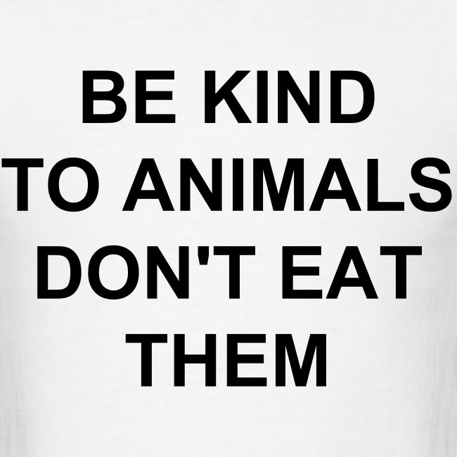 BE KIND TO ANIMALS DON'T EAT THEM
