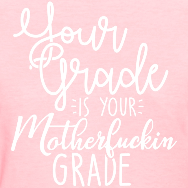 YOUR GRADE IS YOUR MOTHERFUCKIN GRADE