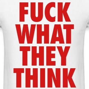 F*ck What They Think  T-Shirts - Men's T-Shirt