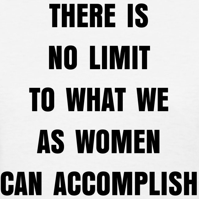 There Is No Limit To What We As Women Can Accomplish