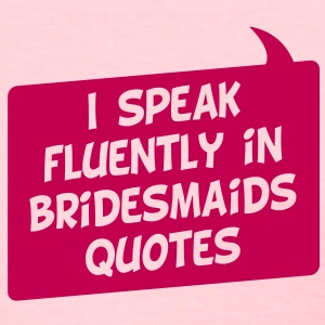 I Speak Fluently In Bridesmaids Quotes - Women's T-Shirt