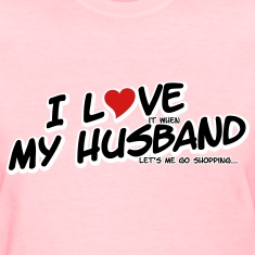 I LOVE it when MY HUSBAND lets me go shopping Women's T-Shirts