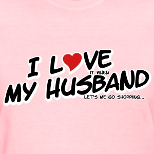 I LOVE it when MY HUSBAND lets me go shopping Women's T-Shirts - Women's T-Shirt