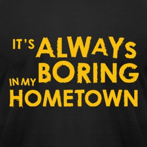 Always Boring in My Hometown T-Shirts - Men's T-Shirt by American Apparel