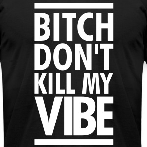SALE- BITCH DONT KILL MY VIBE T-Shirts - Men's T-Shirt by American Apparel