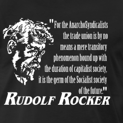 For the AnarchoSyndicalists the trade union is by no means a mere transitory phenomenon bound up with the duration of capitalist society, it is the germ of the Socialist society of the future (Rudolf Rocker)