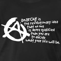 Anarchy is the revolutionary idea that no one is more qualified than you are to decide what your life will be