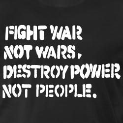 Fight war not wars, destroy power not people.