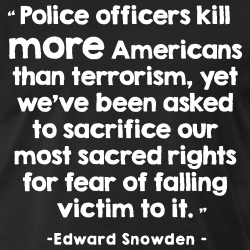 Police officiers kill more americans than terrorism, yet we\'ve been asked to sacrifice our most sacred rights for fear of falling victim to it (Edward Snowden)