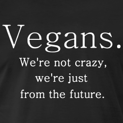 Vegans we\'re not crazy, we\'re just from the future