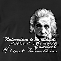 Nationalism is an infantile disease, it is the measles of mankind. (Albert Einstein)