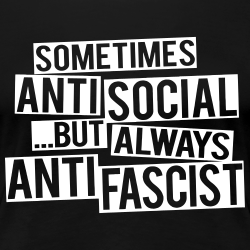 Sometimes anti social... but always anti fascist