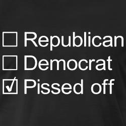 Republican ? Democrat ? Pissed off !