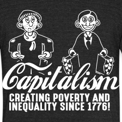 Capitalism - Creating poverty and inequality since 1776!