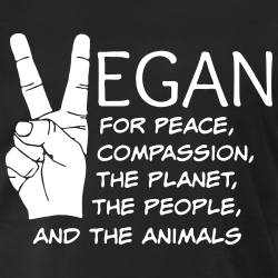 Vegan for peace, compassion, the planet, the people, and the animals