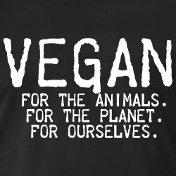 Vegan for the animals for the planet for ourselves