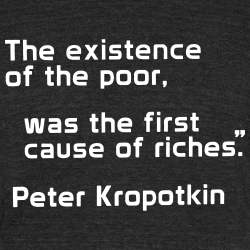 The existence of the poor, was the first cause of the riches (Peter Kropotkin)