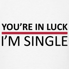 You're In Luck - I'm Single T-Shirts