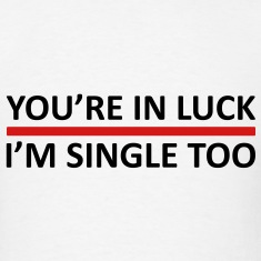 You're In Luck - I'm Single Too T-Shirts