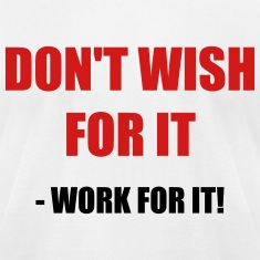 Don't wish for it - Work for it!