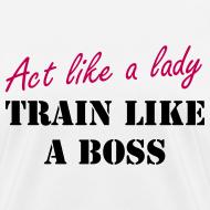 Design ~ Act like a lady - Train like a boss