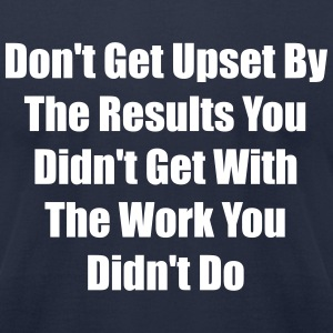Don't get upset by the results you didn't get ... - Men's T-Shirt by American Apparel
