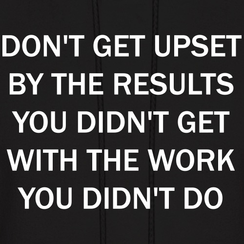 Don't get upset by the results you didn't get ...