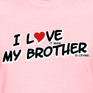 I LOVE it when MY BROTHER is crying Women's T-Shirts - Women's T-Shirt