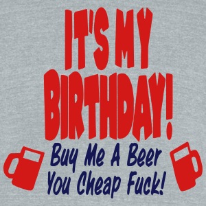 IT'S MY BIRTHDAY BUY ME A BEAR YOU CHEAP FUCK! T-Shirts - Unisex Tri-Blend T-Shirt by American Apparel