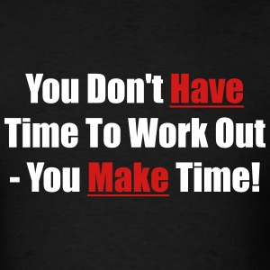 You don't have time to work out - You make time! - Men's T-Shirt