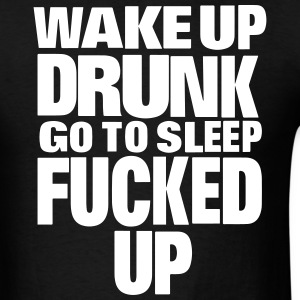 WAKE UP DRUNK go to sleep FUCKED UP T-Shirts - Men's T-Shirt