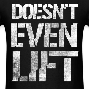 doesn't even lift - Men's T-Shirt