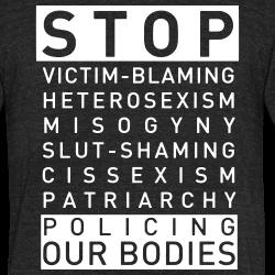 Stop victim-blaming, heterosexism, misogyny, slut-shaming, cissexism, patriarchy, policing our bodies