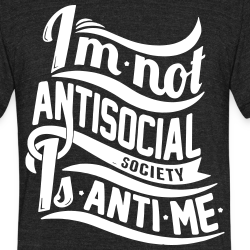 I\'m not antisocial, society is anti-me
